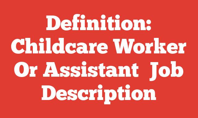 Definition: Childcare Worker Or Assistant  Job Description